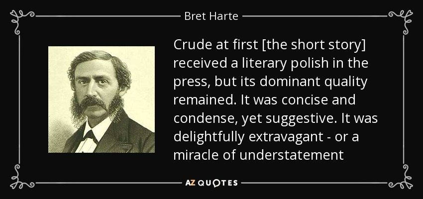 Crude at first [the short story] received a literary polish in the press, but its dominant quality remained. It was concise and condense, yet suggestive. It was delightfully extravagant - or a miracle of understatement - Bret Harte