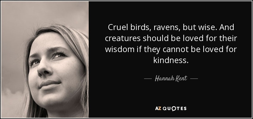 Cruel birds, ravens, but wise. And creatures should be loved for their wisdom if they cannot be loved for kindness. - Hannah Kent