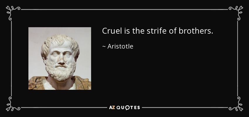 Cruel is the strife of brothers. - Aristotle