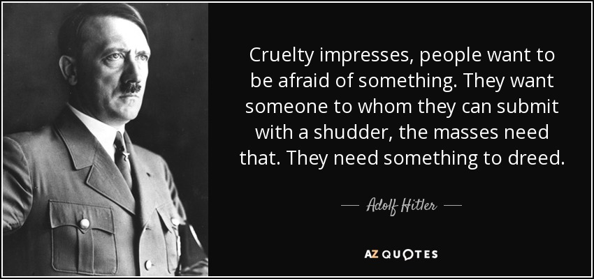 Cruelty impresses, people want to be afraid of something. They want someone to whom they can submit with a shudder, the masses need that. They need something to dreed. - Adolf Hitler