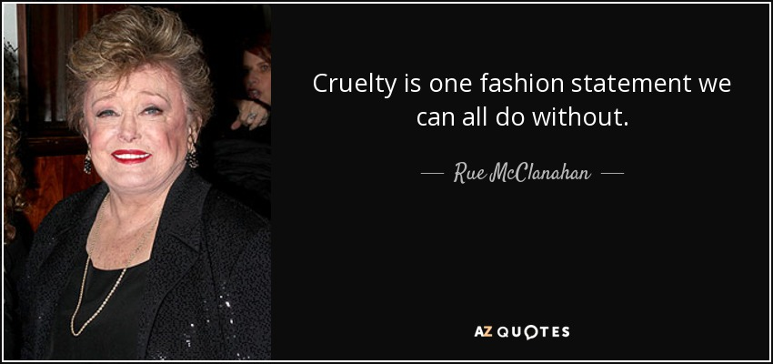Cruelty is one fashion statement we can all do without. - Rue McClanahan