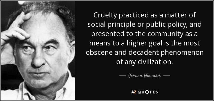 Cruelty practiced as a matter of social principle or public policy, and presented to the community as a means to a higher goal is the most obscene and decadent phenomenon of any civilization. - Vernon Howard