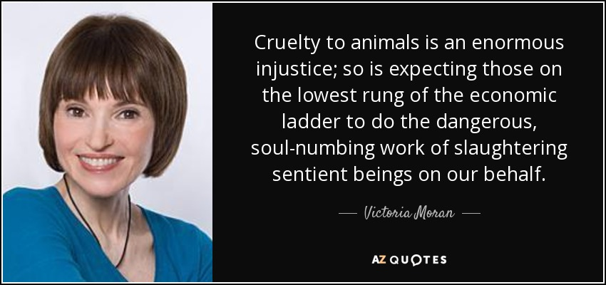 Cruelty to animals is an enormous injustice; so is expecting those on the lowest rung of the economic ladder to do the dangerous, soul-numbing work of slaughtering sentient beings on our behalf. - Victoria Moran