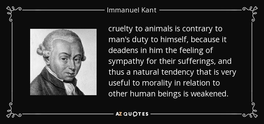 cruelty to animals is contrary to man's duty to himself, because it deadens in him the feeling of sympathy for their sufferings, and thus a natural tendency that is very useful to morality in relation to other human beings is weakened. - Immanuel Kant