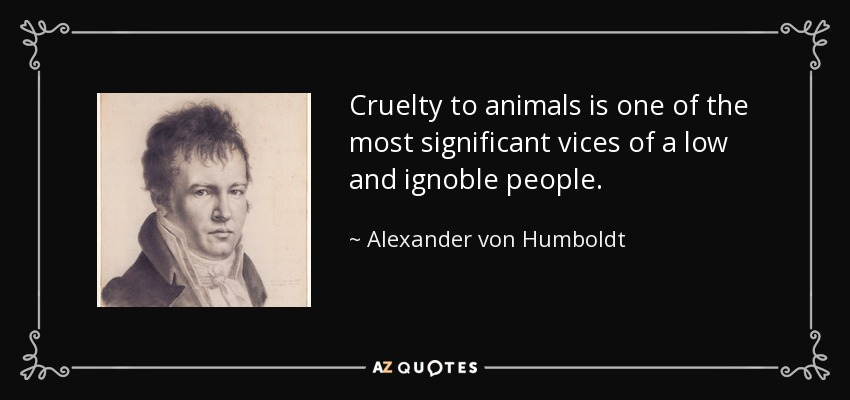 Cruelty to animals is one of the most significant vices of a low and ignoble people. - Alexander von Humboldt
