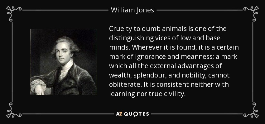 Cruelty to dumb animals is one of the distinguishing vices of low and base minds. Wherever it is found, it is a certain mark of ignorance and meanness; a mark which all the external advantages of wealth, splendour, and nobility, cannot obliterate. It is consistent neither with learning nor true civility. - William Jones