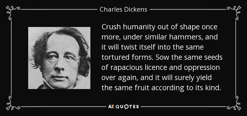 Crush humanity out of shape once more, under similar hammers, and it will twist itself into the same tortured forms. Sow the same seeds of rapacious licence and oppression over again, and it will surely yield the same fruit according to its kind. - Charles Dickens