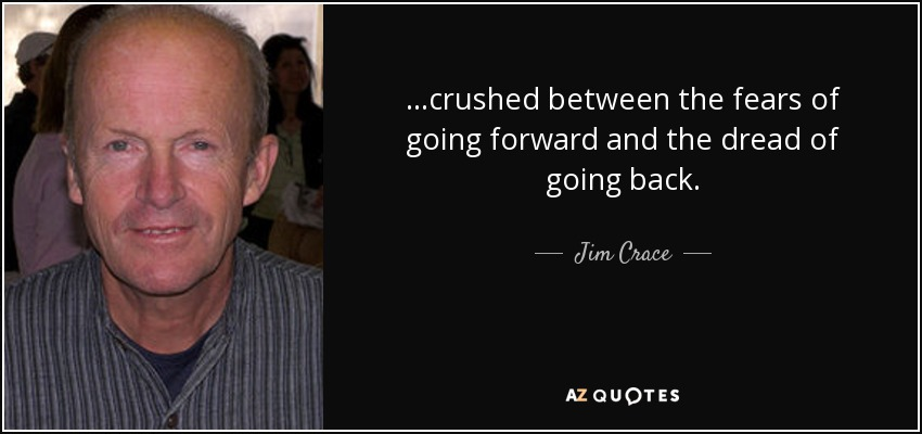 ...crushed between the fears of going forward and the dread of going back. - Jim Crace