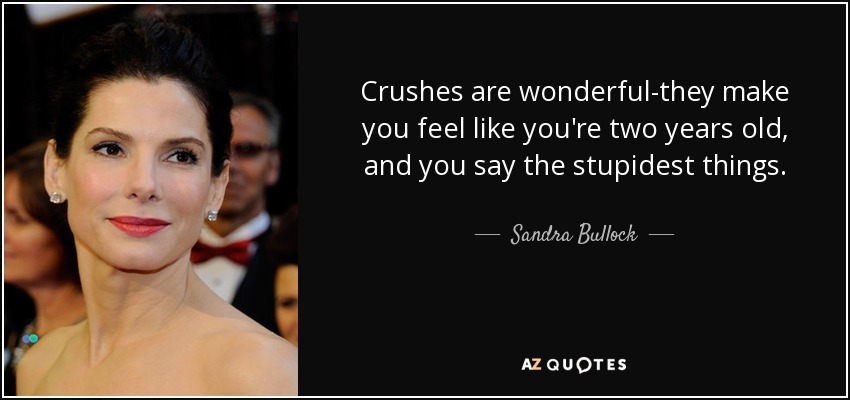 Crushes are wonderful-they make you feel like you're two years old, and you say the stupidest things. - Sandra Bullock