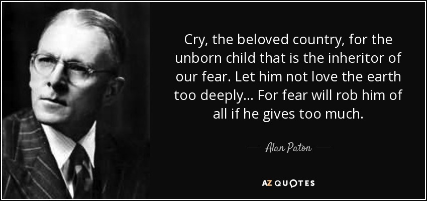 Cry, the beloved country, for the unborn child that is the inheritor of our fear. Let him not love the earth too deeply... For fear will rob him of all if he gives too much. - Alan Paton