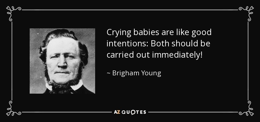 Crying babies are like good intentions: Both should be carried out immediately! - Brigham Young