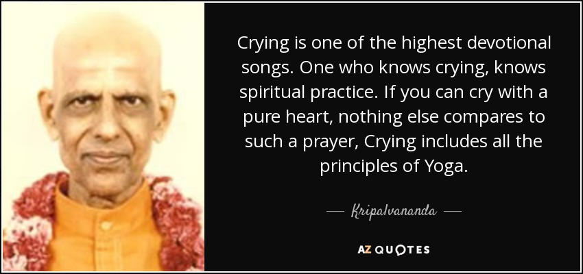 Crying is one of the highest devotional songs. One who knows crying, knows spiritual practice. If you can cry with a pure heart, nothing else compares to such a prayer. Crying includes all the principles of Yoga. - Kripalvananda
