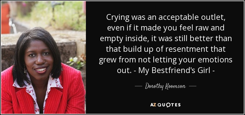 Crying was an acceptable outlet, even if it made you feel raw and empty inside, it was still better than that build up of resentment that grew from not letting your emotions out. - My Bestfriend's Girl - - Dorothy Koomson
