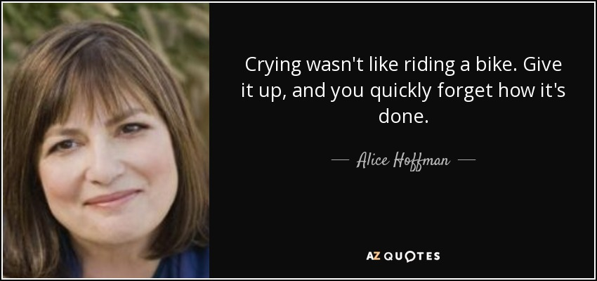 Crying wasn't like riding a bike. Give it up, and you quickly forget how it's done. - Alice Hoffman