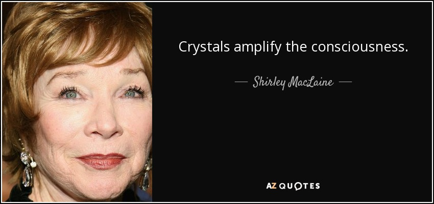 Crystals amplify the consciousness. - Shirley MacLaine