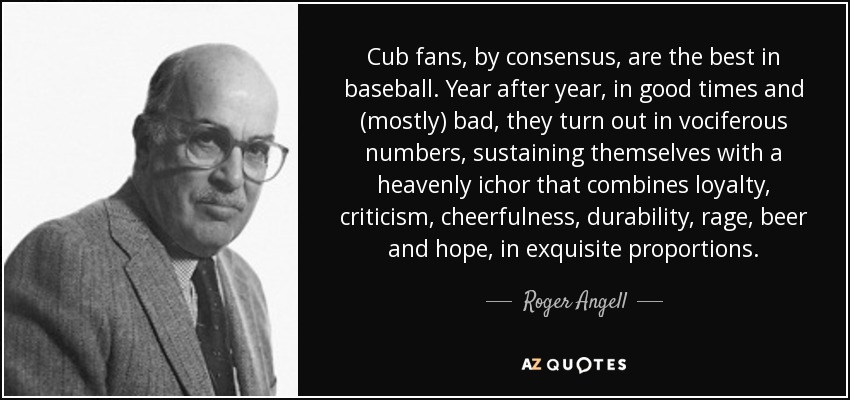 Cub fans, by consensus, are the best in baseball. Year after year, in good times and (mostly) bad, they turn out in vociferous numbers, sustaining themselves with a heavenly ichor that combines loyalty, criticism, cheerfulness, durability, rage, beer and hope, in exquisite proportions. - Roger Angell