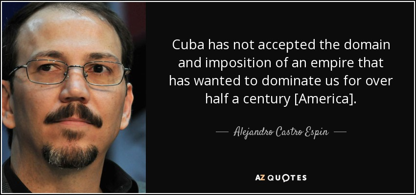 Cuba has not accepted the domain and imposition of an empire that has wanted to dominate us for over half a century [America]. - Alejandro Castro Espin