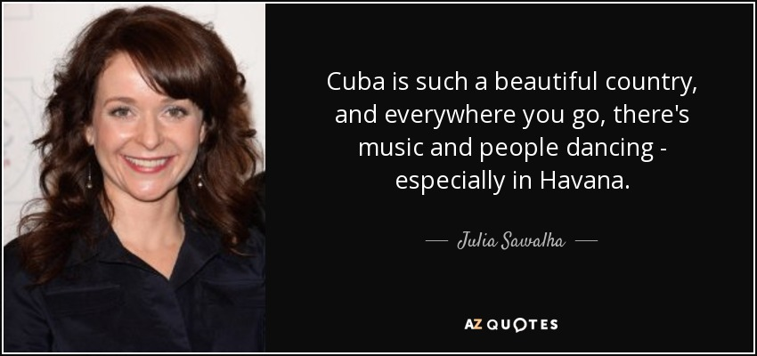 Cuba is such a beautiful country, and everywhere you go, there's music and people dancing - especially in Havana. - Julia Sawalha