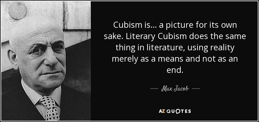 Cubism is ... a picture for its own sake. Literary Cubism does the same thing in literature, using reality merely as a means and not as an end. - Max Jacob