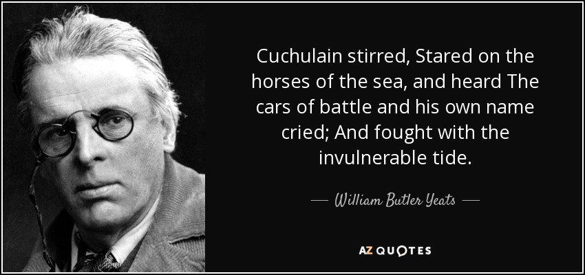 Cuchulain stirred, Stared on the horses of the sea, and heard The cars of battle and his own name cried; And fought with the invulnerable tide. - William Butler Yeats