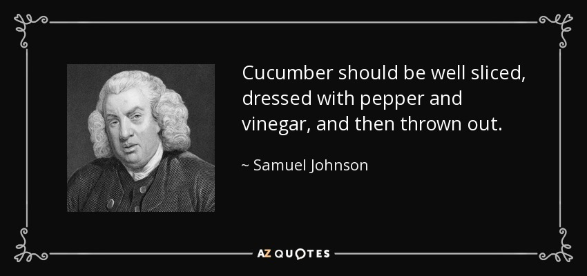 Cucumber should be well sliced, dressed with pepper and vinegar, and then thrown out. - Samuel Johnson