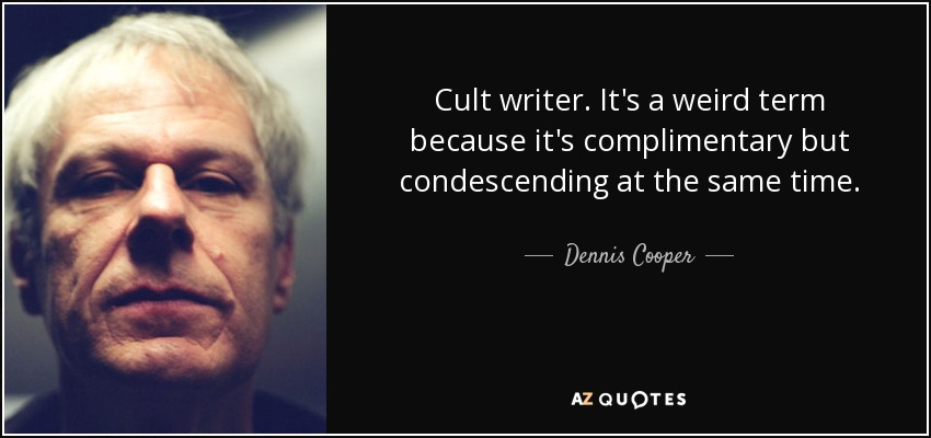 Cult writer. It's a weird term because it's complimentary but condescending at the same time. - Dennis Cooper