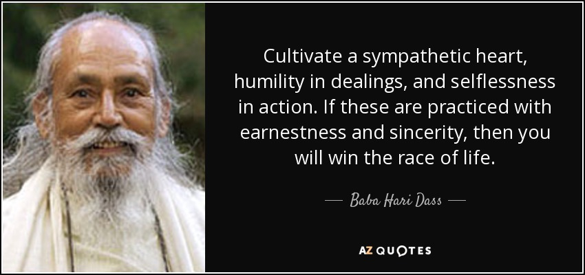 Cultivate a sympathetic heart, humility in dealings, and selflessness in action. If these are practiced with earnestness and sincerity, then you will win the race of life. - Baba Hari Dass