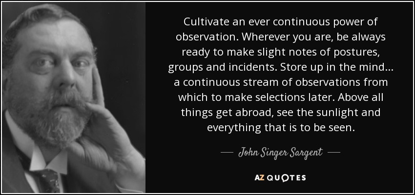 Cultivate an ever continuous power of observation. Wherever you are, be always ready to make slight notes of postures, groups and incidents. Store up in the mind... a continuous stream of observations from which to make selections later. Above all things get abroad, see the sunlight and everything that is to be seen. - John Singer Sargent