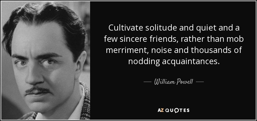 Cultivate solitude and quiet and a few sincere friends, rather than mob merriment, noise and thousands of nodding acquaintances. - William Powell