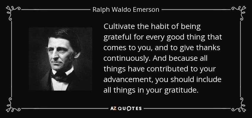 Cultivate the habit of being grateful for every good thing that comes to you, and to give thanks continuously. And because all things have contributed to your advancement, you should include all things in your gratitude. - Ralph Waldo Emerson