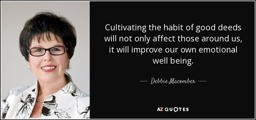 Cultivating the habit of good deeds will not only affect those around us, it will improve our own emotional well being. - Debbie Macomber