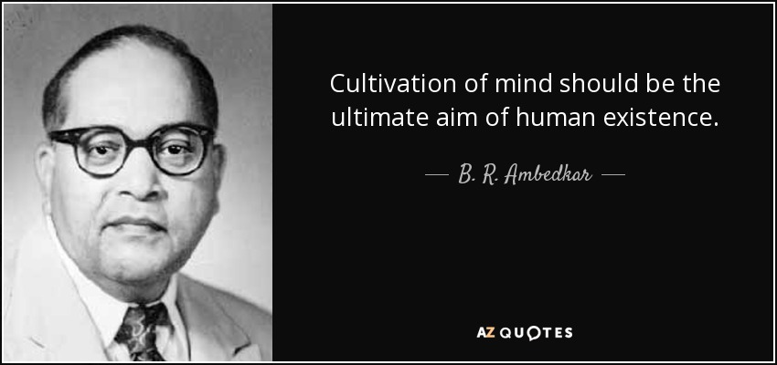 Cultivation of mind should be the ultimate aim of human existence. - B. R. Ambedkar