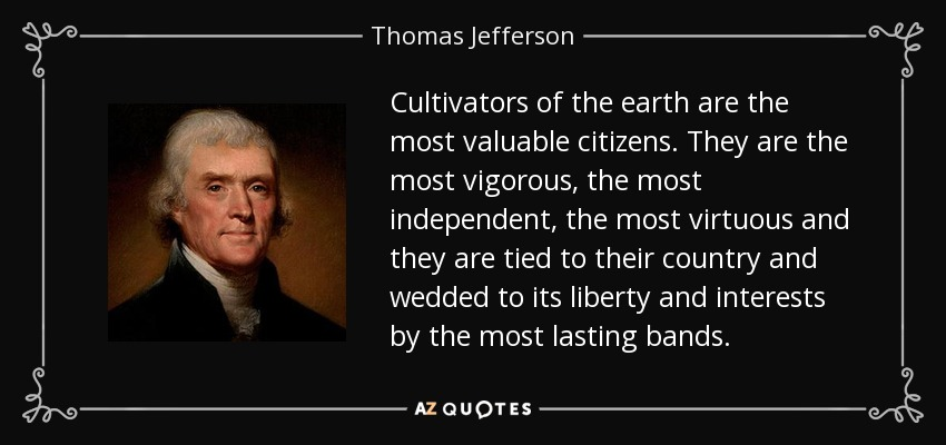 Cultivators of the earth are the most valuable citizens. They are the most vigorous, the most independent, the most virtuous and they are tied to their country and wedded to its liberty and interests by the most lasting bands. - Thomas Jefferson