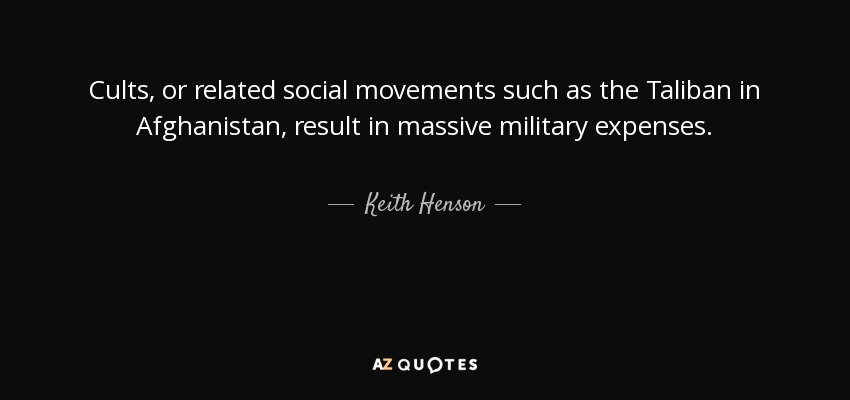 Cults, or related social movements such as the Taliban in Afghanistan, result in massive military expenses. - Keith Henson
