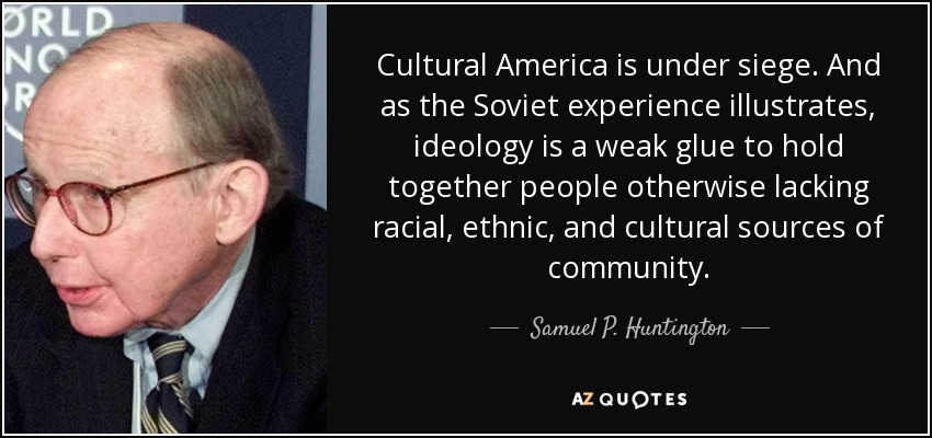 Cultural America is under siege. And as the Soviet experience illustrates, ideology is a weak glue to hold together people otherwise lacking racial, ethnic, and cultural sources of community. - Samuel P. Huntington