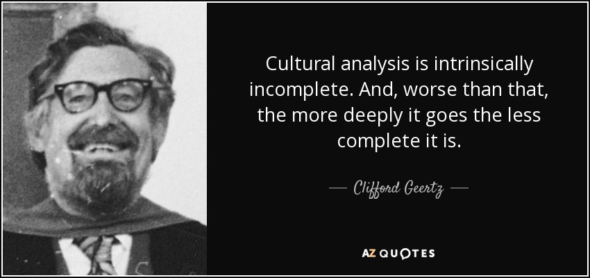 Cultural analysis is intrinsically incomplete. And, worse than that, the more deeply it goes the less complete it is. - Clifford Geertz