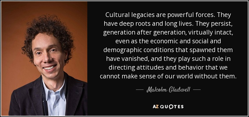 Cultural legacies are powerful forces. They have deep roots and long lives. They persist, generation after generation, virtually intact, even as the economic and social and demographic conditions that spawned them have vanished, and they play such a role in directing attitudes and behavior that we cannot make sense of our world without them. - Malcolm Gladwell