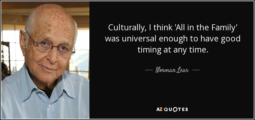 Culturally, I think 'All in the Family' was universal enough to have good timing at any time. - Norman Lear