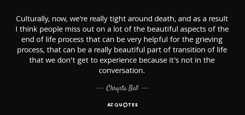Culturally, now, we're really tight around death, and as a result I think people miss out on a lot of the beautiful aspects of the end of life process that can be very helpful for the grieving process, that can be a really beautiful part of transition of life that we don't get to experience because it's not in the conversation. - Chrysta Bell