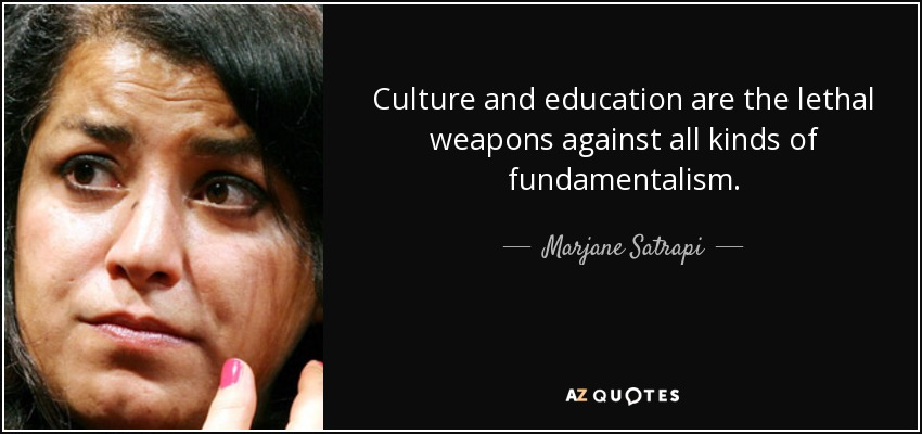 Culture and education are the lethal weapons against all kinds of fundamentalism. - Marjane Satrapi