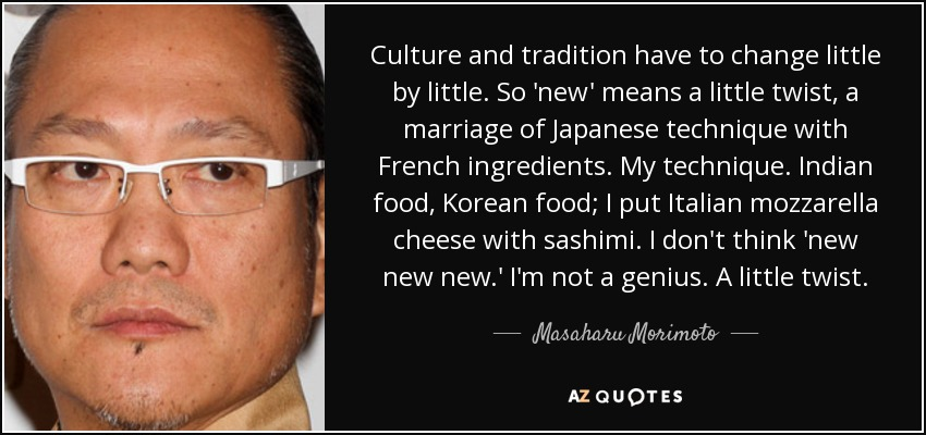 Culture and tradition have to change little by little. So 'new' means a little twist, a marriage of Japanese technique with French ingredients. My technique. Indian food, Korean food; I put Italian mozzarella cheese with sashimi. I don't think 'new new new.' I'm not a genius. A little twist. - Masaharu Morimoto