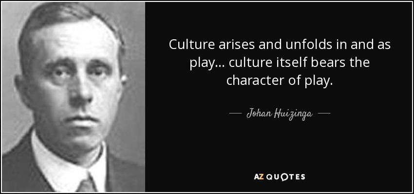 Culture arises and unfolds in and as play... culture itself bears the character of play. - Johan Huizinga
