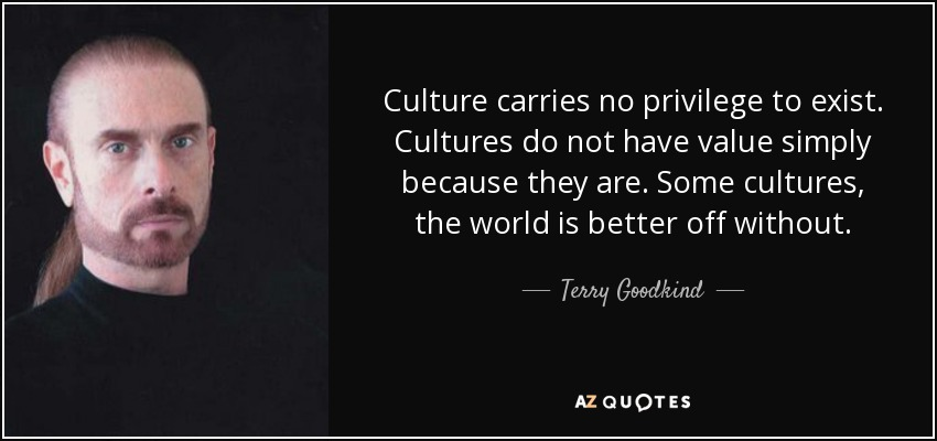 Culture carries no privilege to exist. Cultures do not have value simply because they are. Some cultures, the world is better off without. - Terry Goodkind