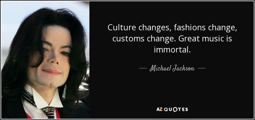 Culture changes, fashions change, customs change. Great music is immortal. - Michael Jackson