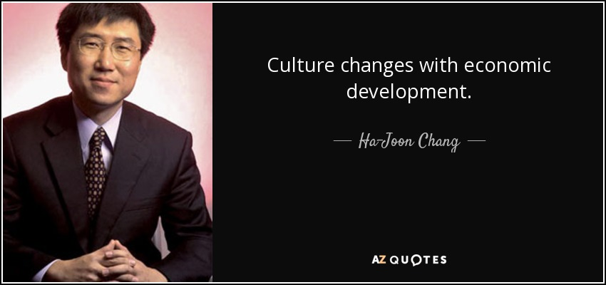 Culture changes with economic development. - Ha-Joon Chang