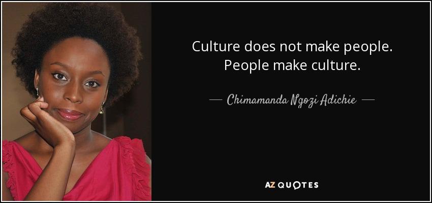 Culture does not make people. People make culture. - Chimamanda Ngozi Adichie