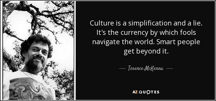 Culture is a simplification and a lie. It's the currency by which fools navigate the world. Smart people get beyond it. - Terence McKenna