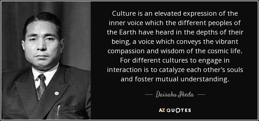 Culture is an elevated expression of the inner voice which the different peoples of the Earth have heard in the depths of their being, a voice which conveys the vibrant compassion and wisdom of the cosmic life. For different cultures to engage in interaction is to catalyze each other's souls and foster mutual understanding. - Daisaku Ikeda