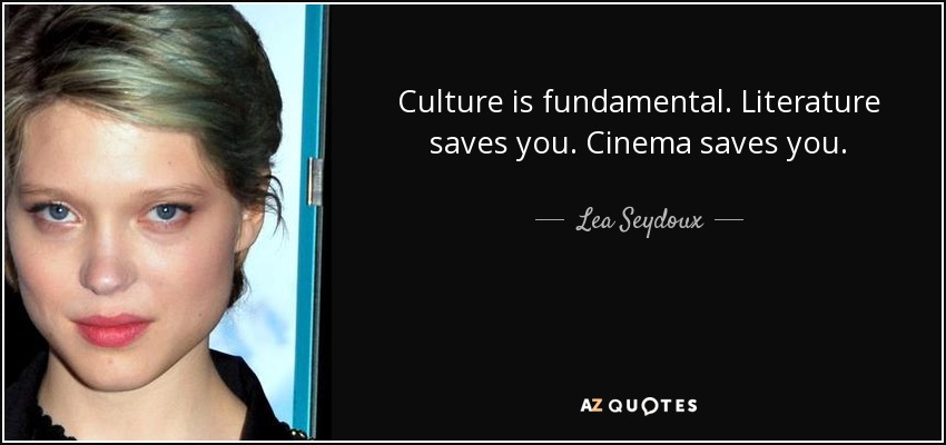 Culture is fundamental. Literature saves you. Cinema saves you. - Lea Seydoux