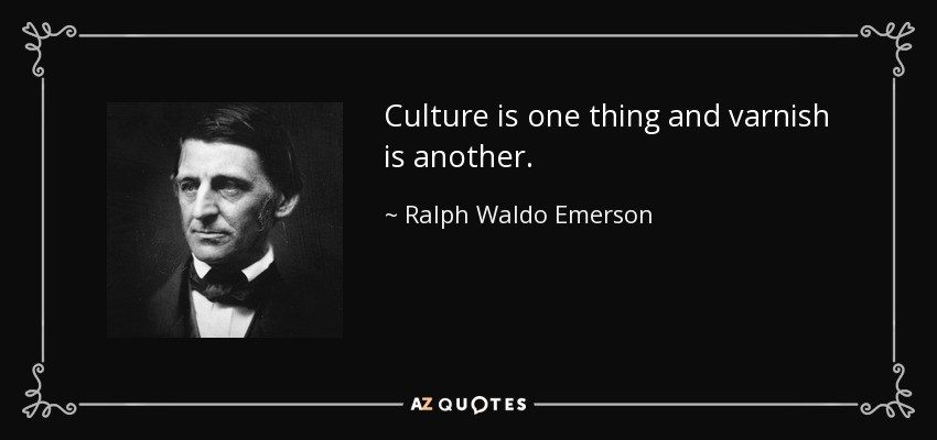 Culture is one thing and varnish is another. - Ralph Waldo Emerson